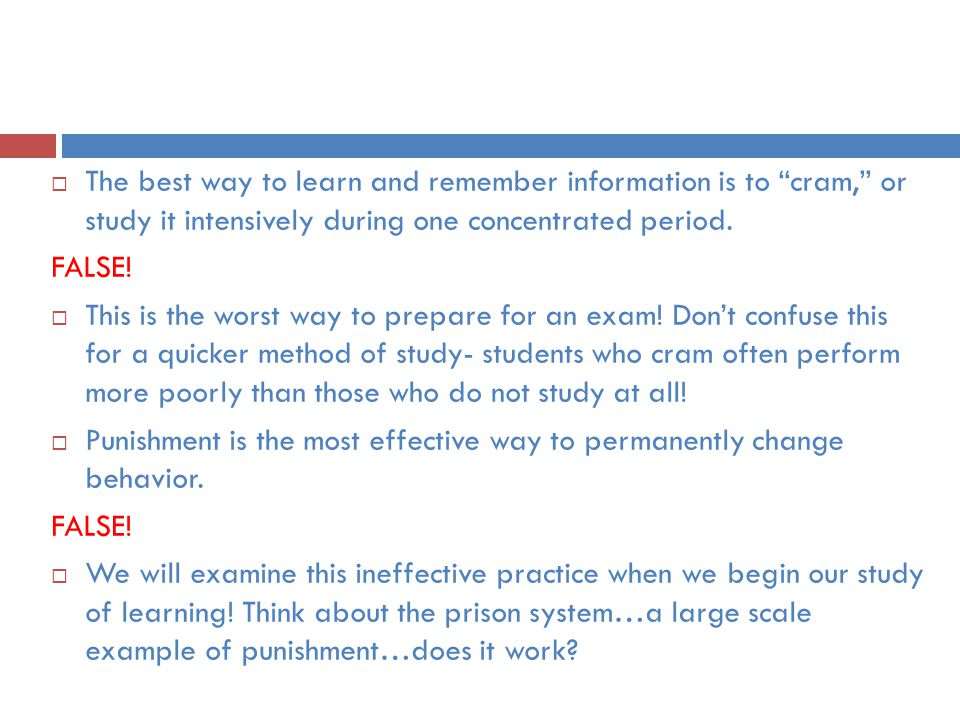 """ The best way to learn and remember information is to """"cram,"""" or study it intensively during one concentrated period. FALSE!  This is the worst way"""