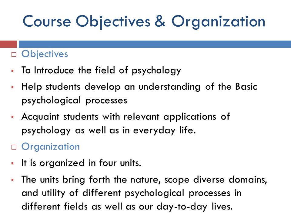 Course Objectives & Organization  Objectives  To Introduce the field of psychology  Help students develop an understanding of the Basic psychologic