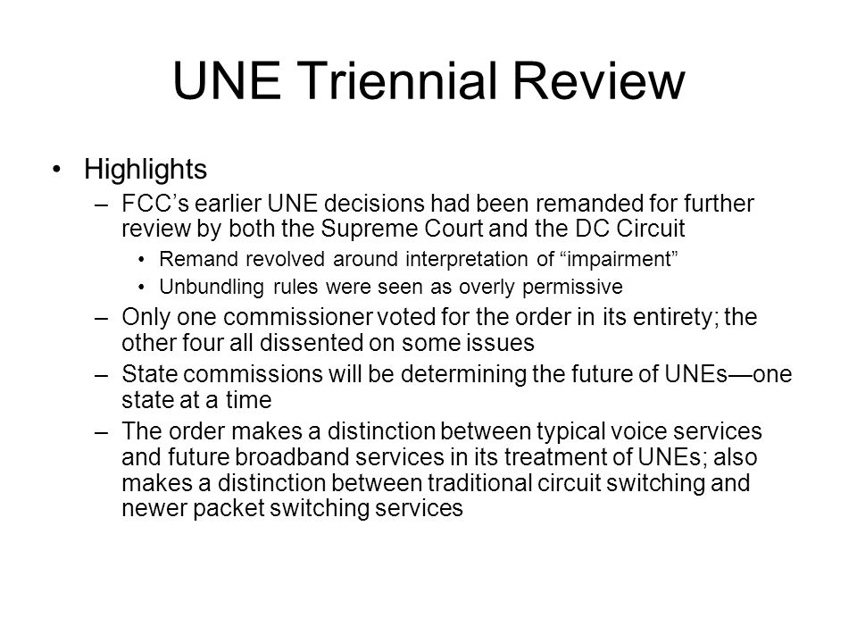 UNE Triennial Review Highlights –FCC's earlier UNE decisions had been remanded for further review by both the Supreme Court and the DC Circuit Remand revolved around interpretation of impairment Unbundling rules were seen as overly permissive –Only one commissioner voted for the order in its entirety; the other four all dissented on some issues –State commissions will be determining the future of UNEs—one state at a time –The order makes a distinction between typical voice services and future broadband services in its treatment of UNEs; also makes a distinction between traditional circuit switching and newer packet switching services