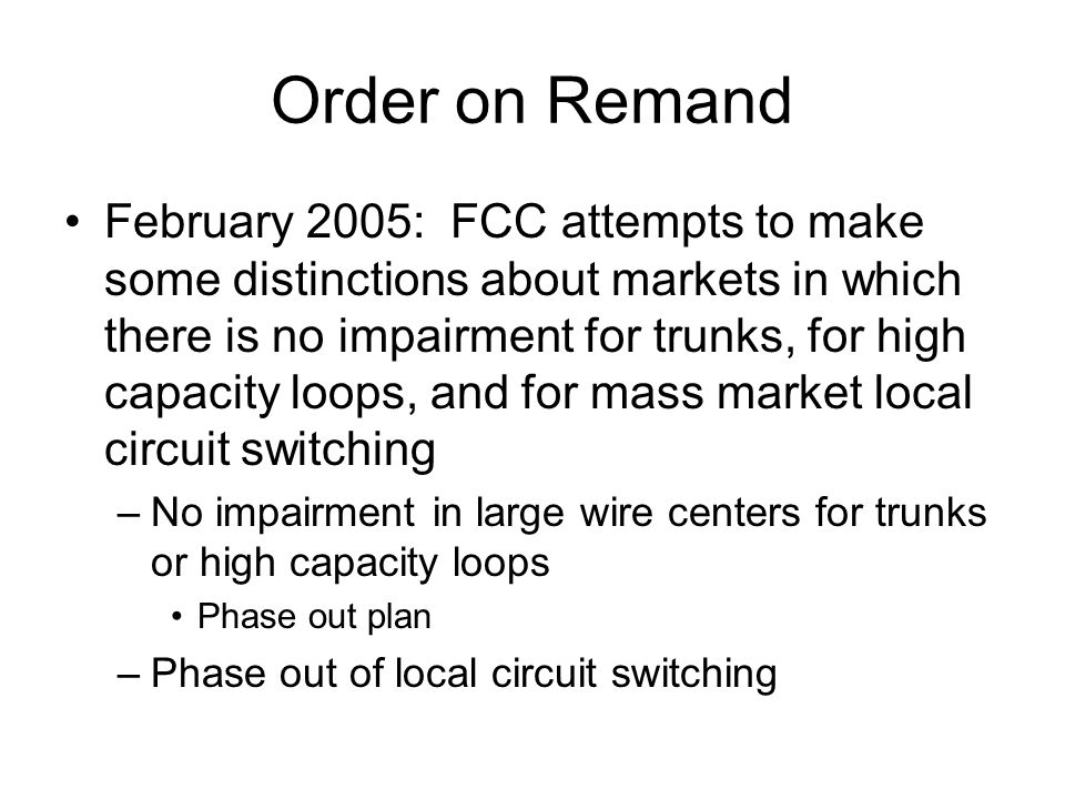 Order on Remand February 2005: FCC attempts to make some distinctions about markets in which there is no impairment for trunks, for high capacity loops, and for mass market local circuit switching –No impairment in large wire centers for trunks or high capacity loops Phase out plan –Phase out of local circuit switching