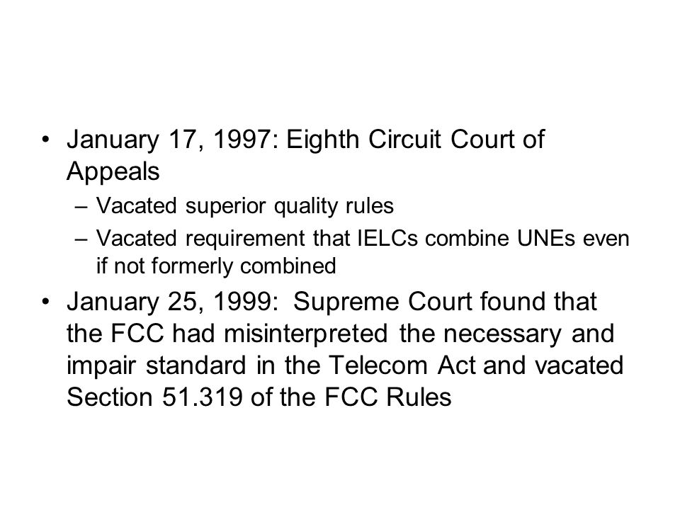 January 17, 1997: Eighth Circuit Court of Appeals –Vacated superior quality rules –Vacated requirement that IELCs combine UNEs even if not formerly combined January 25, 1999: Supreme Court found that the FCC had misinterpreted the necessary and impair standard in the Telecom Act and vacated Section 51.319 of the FCC Rules