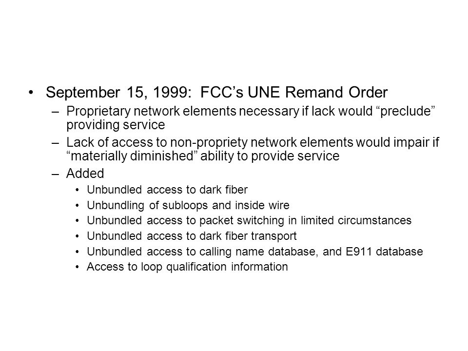 September 15, 1999: FCC's UNE Remand Order –Proprietary network elements necessary if lack would preclude providing service –Lack of access to non-propriety network elements would impair if materially diminished ability to provide service –Added Unbundled access to dark fiber Unbundling of subloops and inside wire Unbundled access to packet switching in limited circumstances Unbundled access to dark fiber transport Unbundled access to calling name database, and E911 database Access to loop qualification information