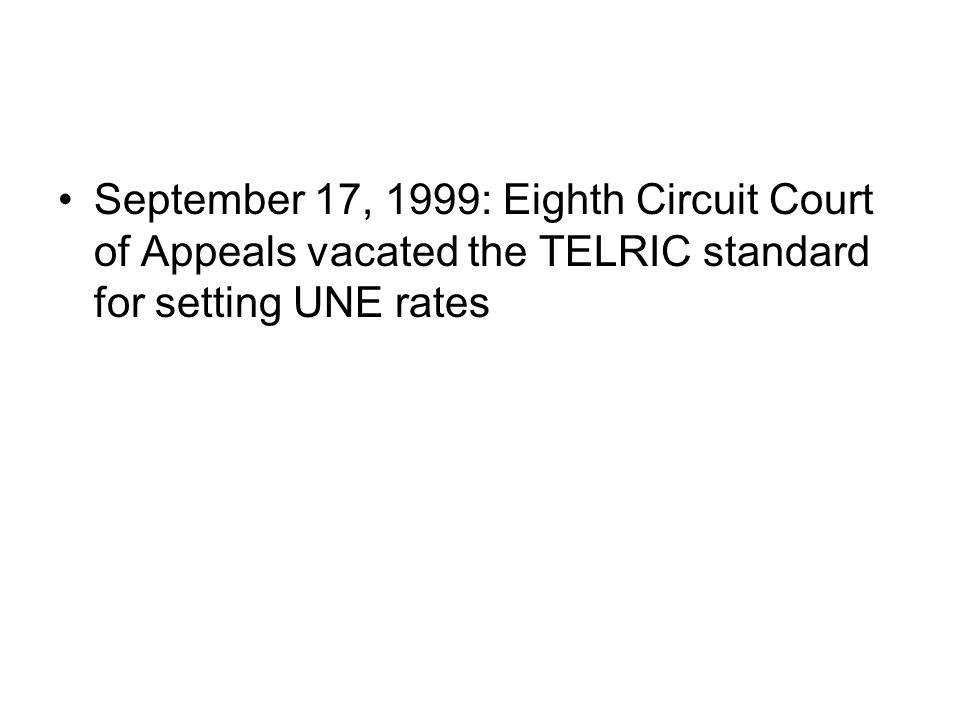 September 17, 1999: Eighth Circuit Court of Appeals vacated the TELRIC standard for setting UNE rates