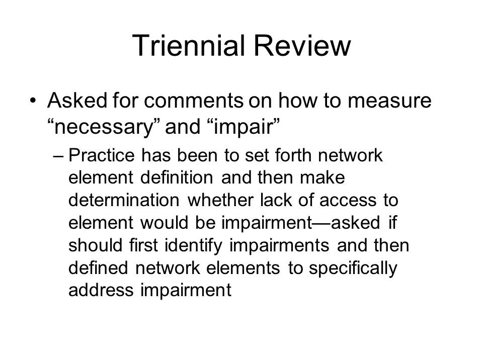 Triennial Review Asked for comments on how to measure necessary and impair –Practice has been to set forth network element definition and then make determination whether lack of access to element would be impairment—asked if should first identify impairments and then defined network elements to specifically address impairment