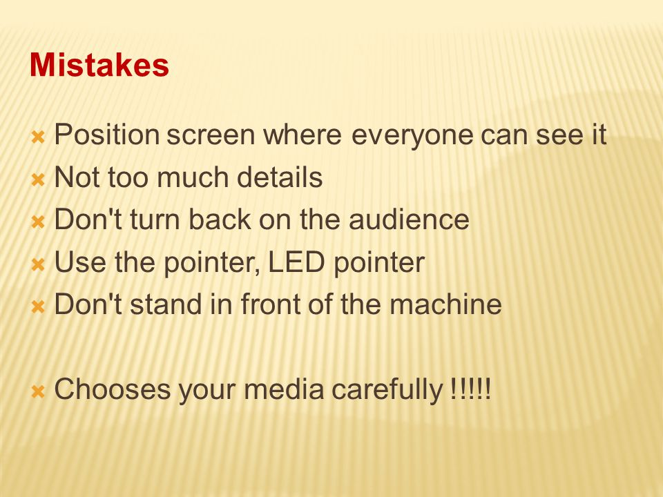 Mistakes  Position screen where everyone can see it  Not too much details  Don t turn back on the audience  Use the pointer, LED pointer  Don t stand in front of the machine  Chooses your media carefully !!!!!