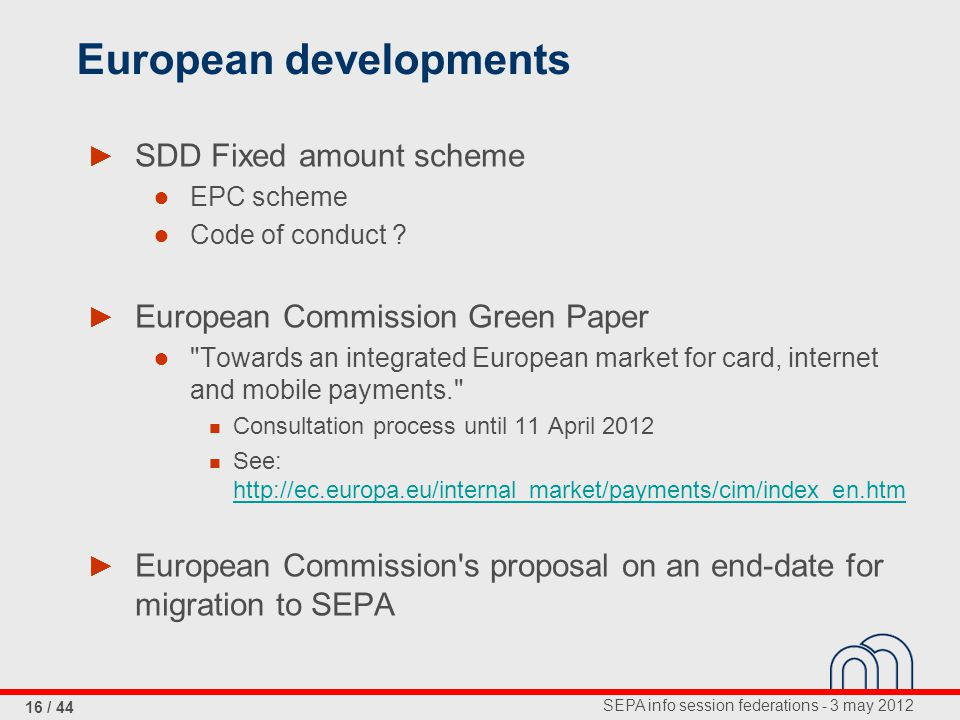 SEPA info session federations - 3 may 2012 16 / 44 European developments ► SDD Fixed amount scheme ● EPC scheme ● Code of conduct .