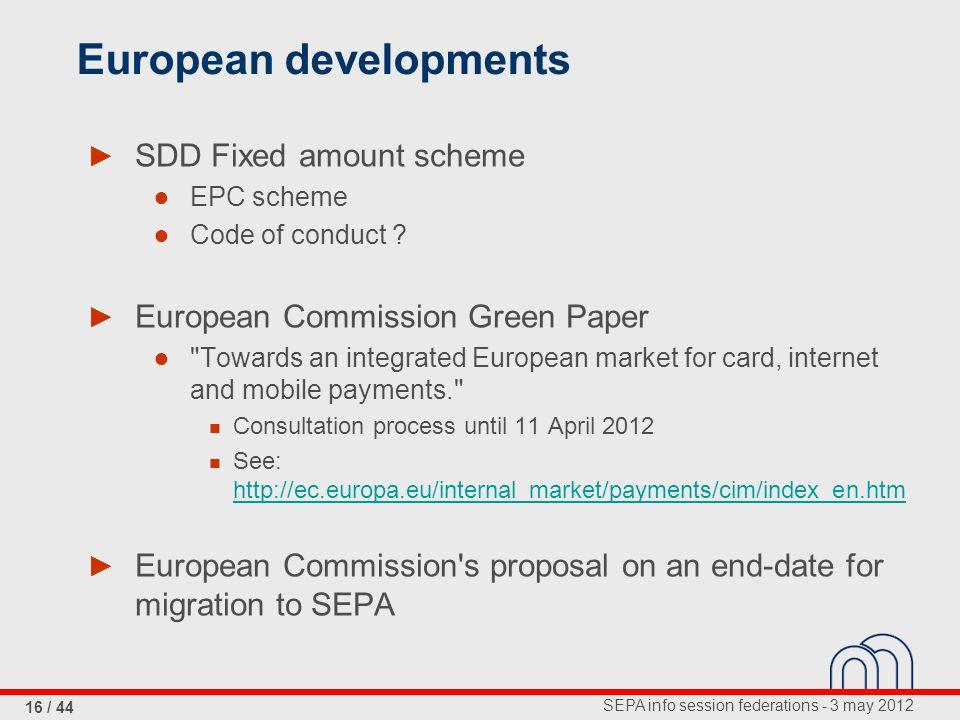 SEPA info session federations - 3 may 2012 16 / 44 European developments ► SDD Fixed amount scheme ● EPC scheme ● Code of conduct ? ► European Commiss