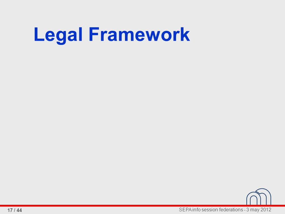 SEPA info session federations - 3 may 2012 17 / 44 Legal Framework