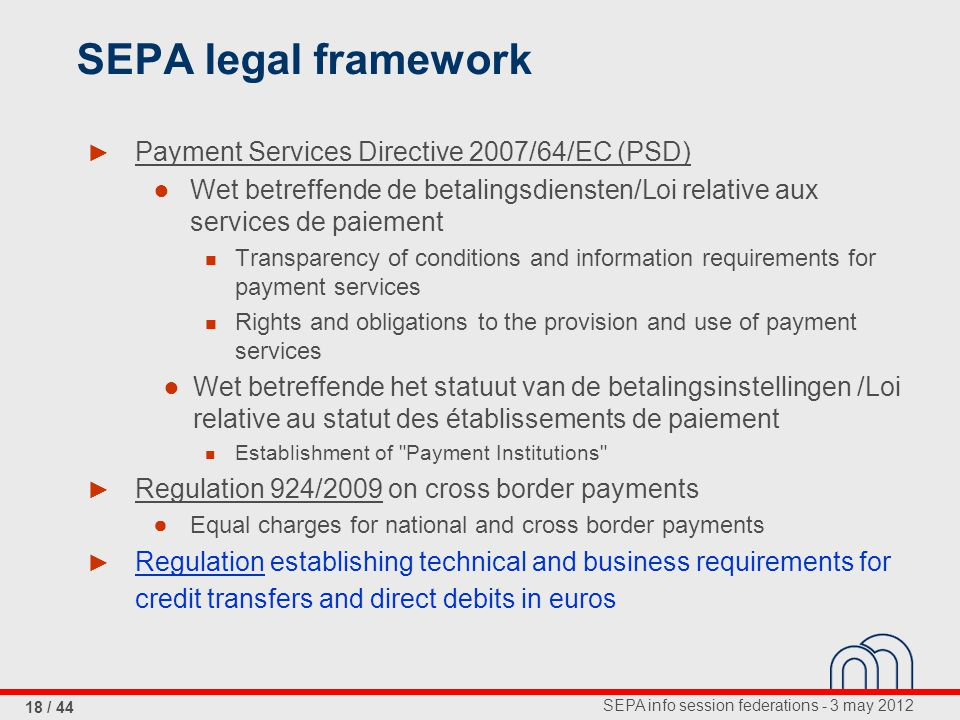 SEPA info session federations - 3 may 2012 18 / 44 SEPA legal framework ► Payment Services Directive 2007/64/EC (PSD) ● Wet betreffende de betalingsdiensten/Loi relative aux services de paiement Transparency of conditions and information requirements for payment services Rights and obligations to the provision and use of payment services ● Wet betreffende het statuut van de betalingsinstellingen /Loi relative au statut des établissements de paiement Establishment of Payment Institutions ► Regulation 924/2009 on cross border payments ● Equal charges for national and cross border payments ► Regulation establishing technical and business requirements for credit transfers and direct debits in euros