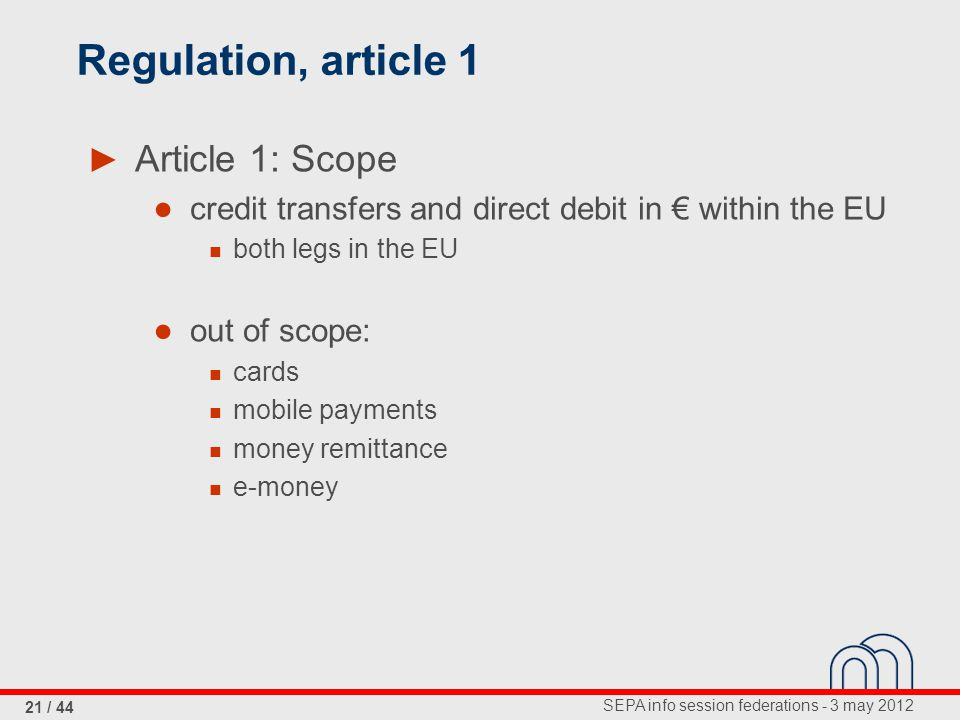 SEPA info session federations - 3 may 2012 21 / 44 Regulation, article 1 ► Article 1: Scope ● credit transfers and direct debit in € within the EU bot