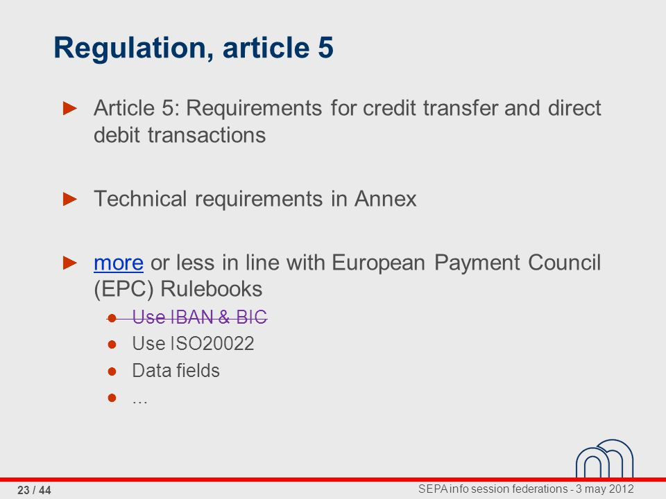 SEPA info session federations - 3 may 2012 23 / 44 Regulation, article 5 ► Article 5: Requirements for credit transfer and direct debit transactions ► Technical requirements in Annex ► more or less in line with European Payment Council (EPC) Rulebooks ● Use IBAN & BIC ● Use ISO20022 ● Data fields ●...