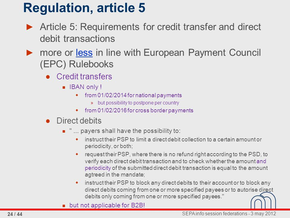 SEPA info session federations - 3 may 2012 24 / 44 Regulation, article 5 ► Article 5: Requirements for credit transfer and direct debit transactions ► more or less in line with European Payment Council (EPC) Rulebooks ● Credit transfers IBAN only .