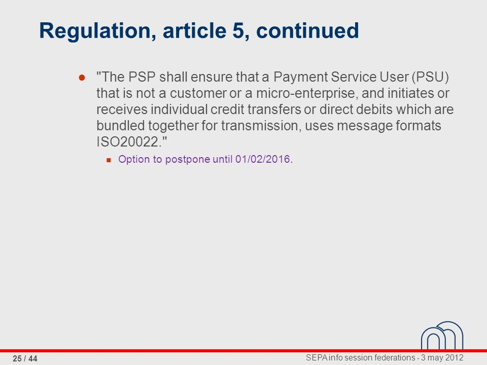 SEPA info session federations - 3 may 2012 25 / 44 Regulation, article 5, continued ● The PSP shall ensure that a Payment Service User (PSU) that is not a customer or a micro-enterprise, and initiates or receives individual credit transfers or direct debits which are bundled together for transmission, uses message formats ISO20022. Option to postpone until 01/02/2016.
