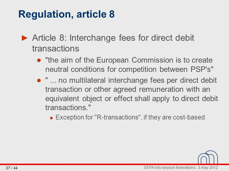 SEPA info session federations - 3 may 2012 27 / 44 Regulation, article 8 ► Article 8: Interchange fees for direct debit transactions ● the aim of the European Commission is to create neutral conditions for competition between PSP s ● ...