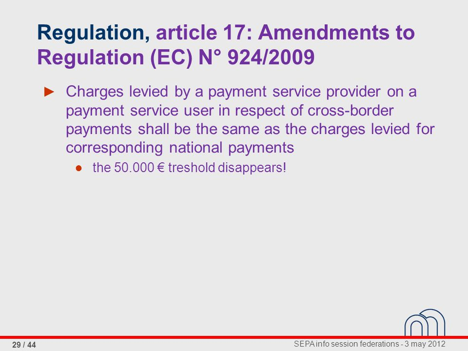 SEPA info session federations - 3 may 2012 29 / 44 Regulation, article 17: Amendments to Regulation (EC) N° 924/2009 ► Charges levied by a payment service provider on a payment service user in respect of cross-border payments shall be the same as the charges levied for corresponding national payments ● the 50.000 € treshold disappears!