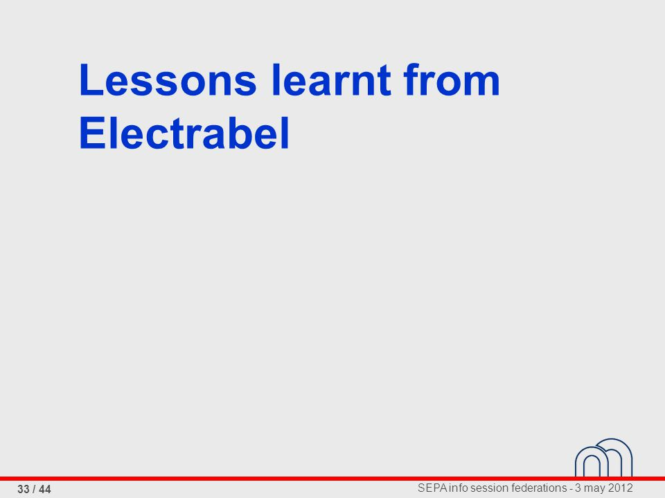 SEPA info session federations - 3 may 2012 33 / 44 Lessons learnt from Electrabel
