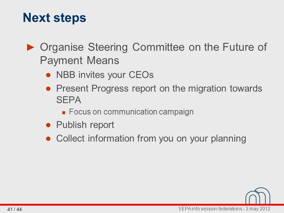 SEPA info session federations - 3 may 2012 41 / 44 Next steps ► Organise Steering Committee on the Future of Payment Means ● NBB invites your CEOs ● Present Progress report on the migration towards SEPA Focus on communication campaign ● Publish report ● Collect information from you on your planning