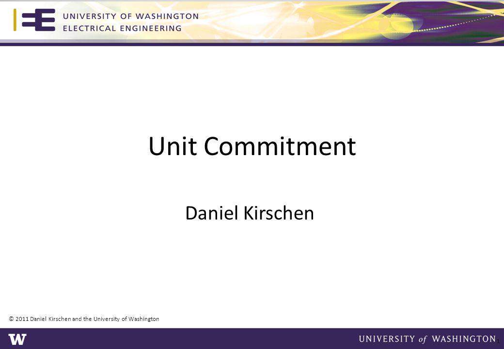 Unit Commitment Daniel Kirschen © 2011 Daniel Kirschen and the University of Washington 1