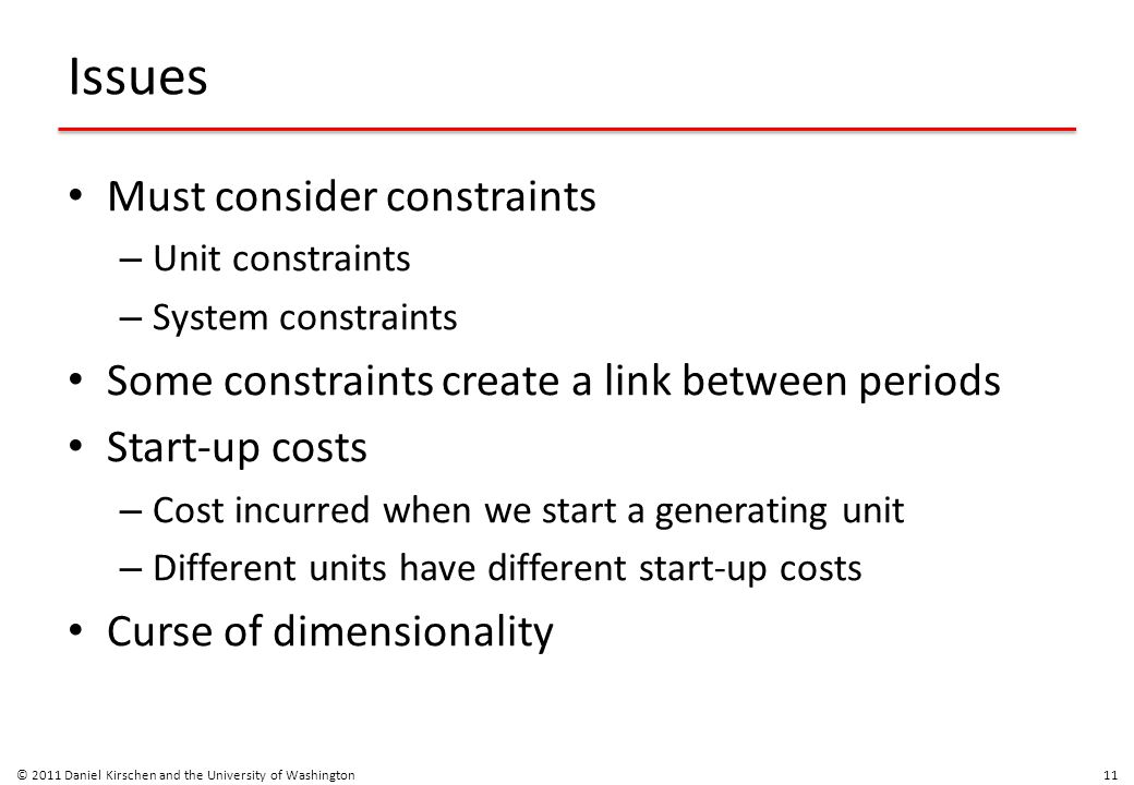 Issues Must consider constraints – Unit constraints – System constraints Some constraints create a link between periods Start-up costs – Cost incurred