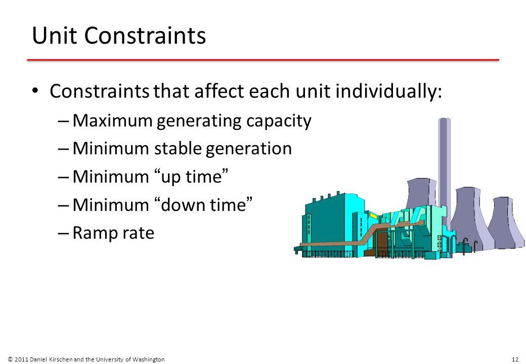 "Unit Constraints Constraints that affect each unit individually: – Maximum generating capacity – Minimum stable generation – Minimum "" up time "" – Min"