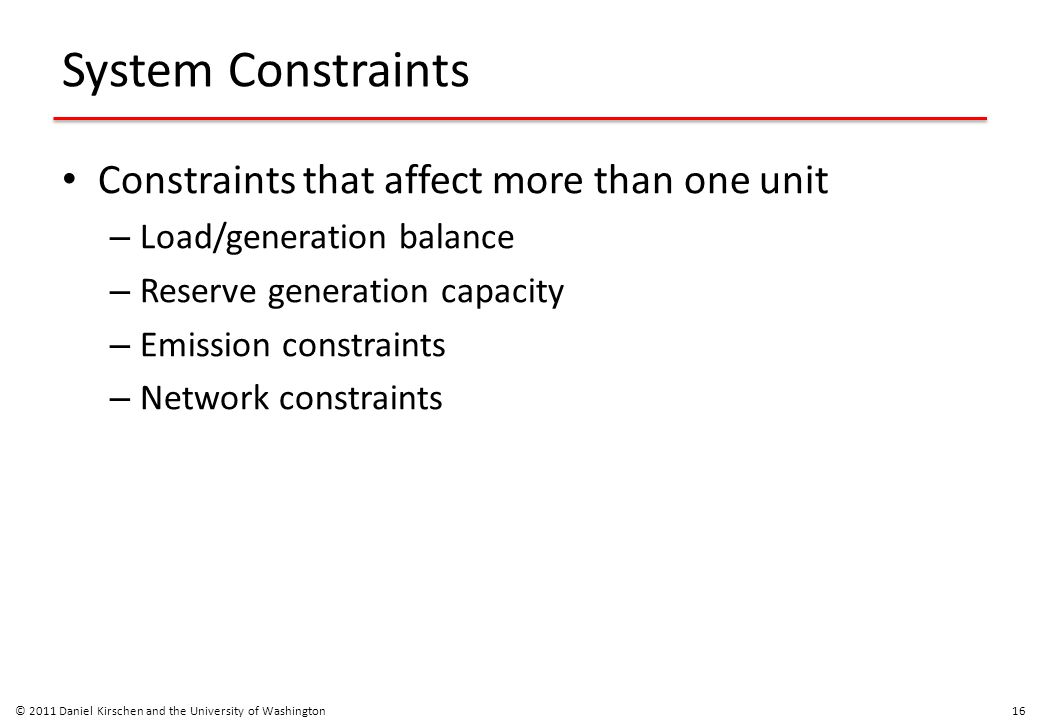 System Constraints Constraints that affect more than one unit – Load/generation balance – Reserve generation capacity – Emission constraints – Network