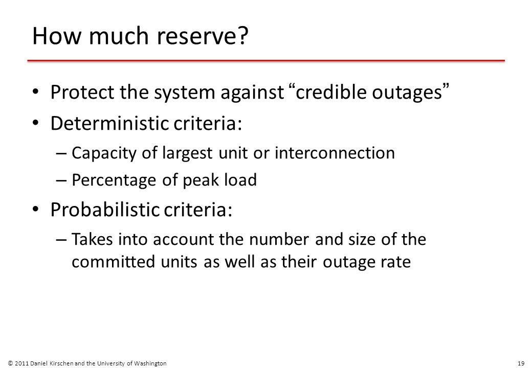 """How much reserve? Protect the system against """" credible outages """" Deterministic criteria: – Capacity of largest unit or interconnection – Percentage o"""