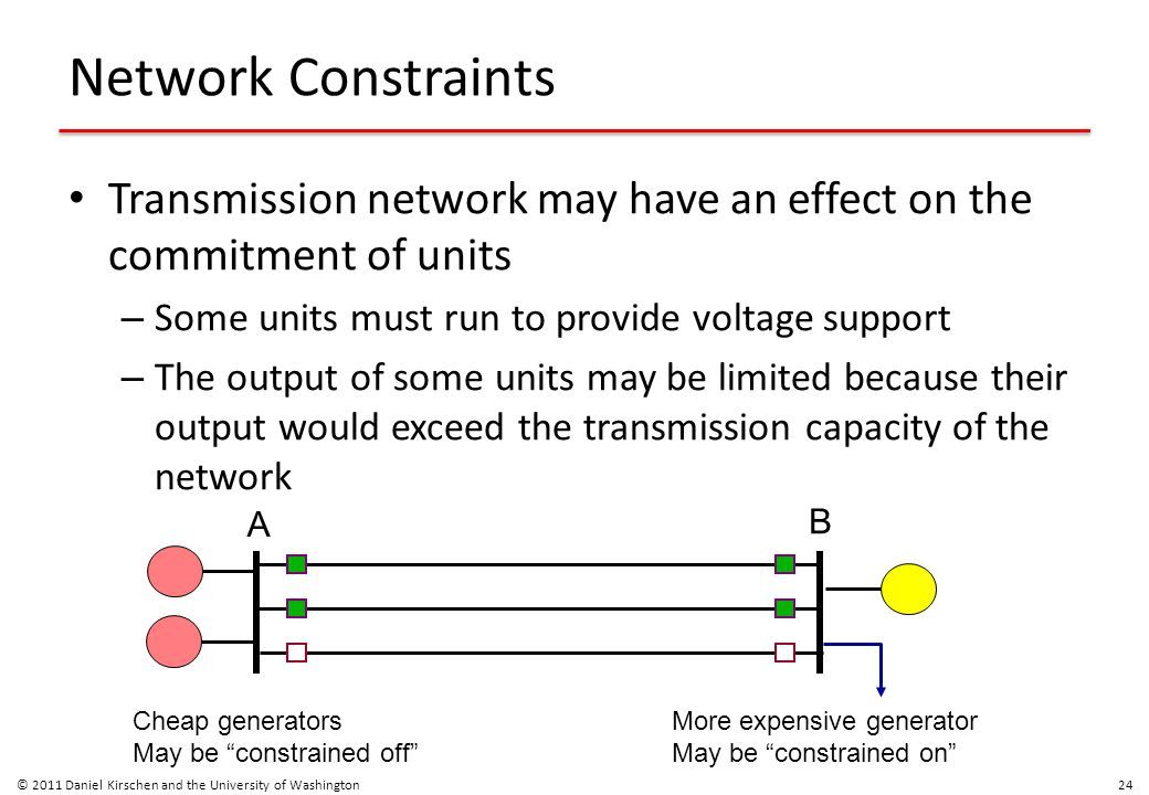 Network Constraints Transmission network may have an effect on the commitment of units – Some units must run to provide voltage support – The output o