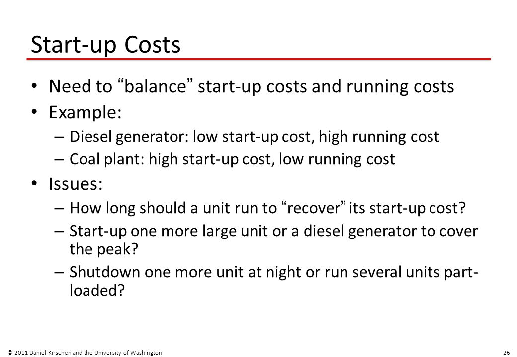 """Start-up Costs Need to """" balance """" start-up costs and running costs Example: – Diesel generator: low start-up cost, high running cost – Coal plant: hi"""