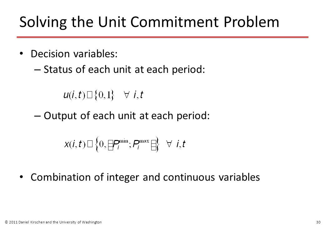 Solving the Unit Commitment Problem Decision variables: – Status of each unit at each period: – Output of each unit at each period: Combination of int