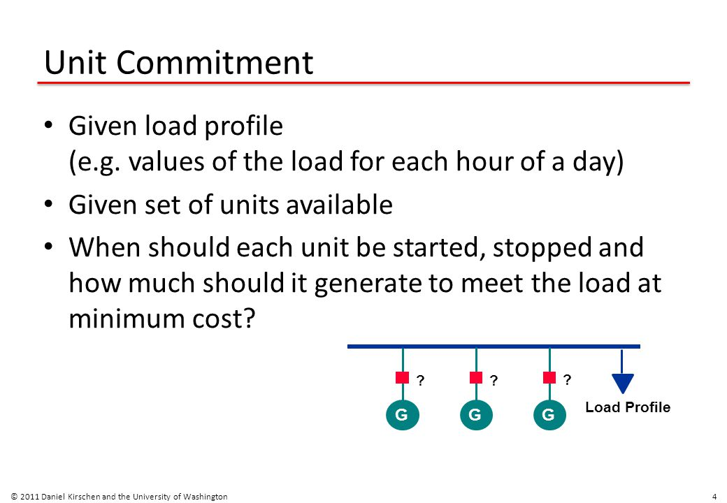 Unit Commitment Given load profile (e.g. values of the load for each hour of a day) Given set of units available When should each unit be started, sto