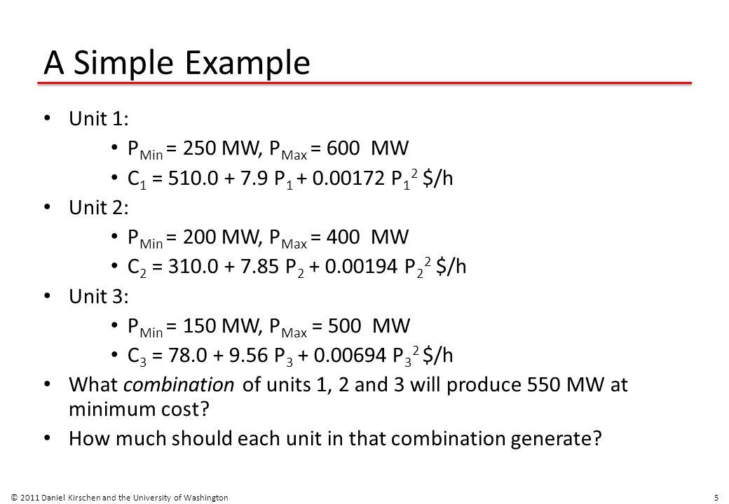 A Simple Example Unit 1: P Min = 250 MW, P Max = 600 MW C 1 = 510.0 + 7.9 P 1 + 0.00172 P 1 2 $/h Unit 2: P Min = 200 MW, P Max = 400 MW C 2 = 310.0 +