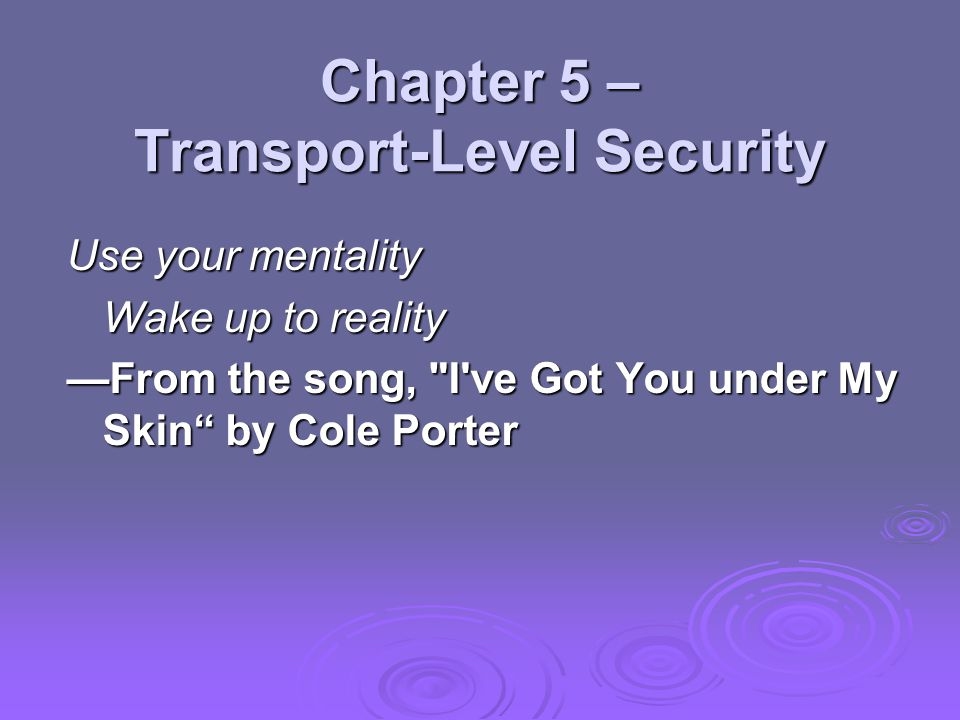 Chapter 5 – Transport-Level Security Use your mentality Wake up to reality —From the song, I ve Got You under My Skin by Cole Porter