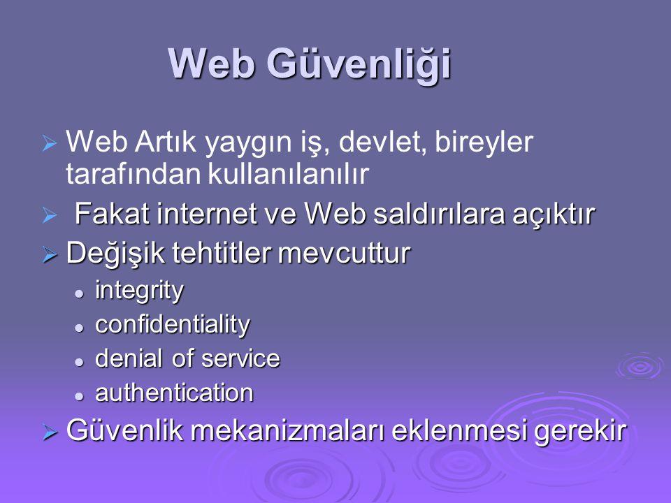 Web Güvenliği   Web Artık yaygın iş, devlet, bireyler tarafından kullanılanılır  Fakat internet ve Web saldırılara açıktır  Değişik tehtitler mevcuttur integrity integrity confidentiality confidentiality denial of service denial of service authentication authentication  Güvenlik mekanizmaları eklenmesi gerekir