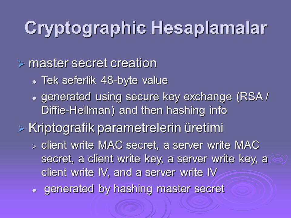 Cryptographic Hesaplamalar  master secret creation Tek seferlik 48-byte value Tek seferlik 48-byte value generated using secure key exchange (RSA / Diffie-Hellman) and then hashing info generated using secure key exchange (RSA / Diffie-Hellman) and then hashing info  Kriptografik parametrelerin üretimi  client write MAC secret, a server write MAC secret, a client write key, a server write key, a client write IV, and a server write IV generated by hashing master secret generated by hashing master secret