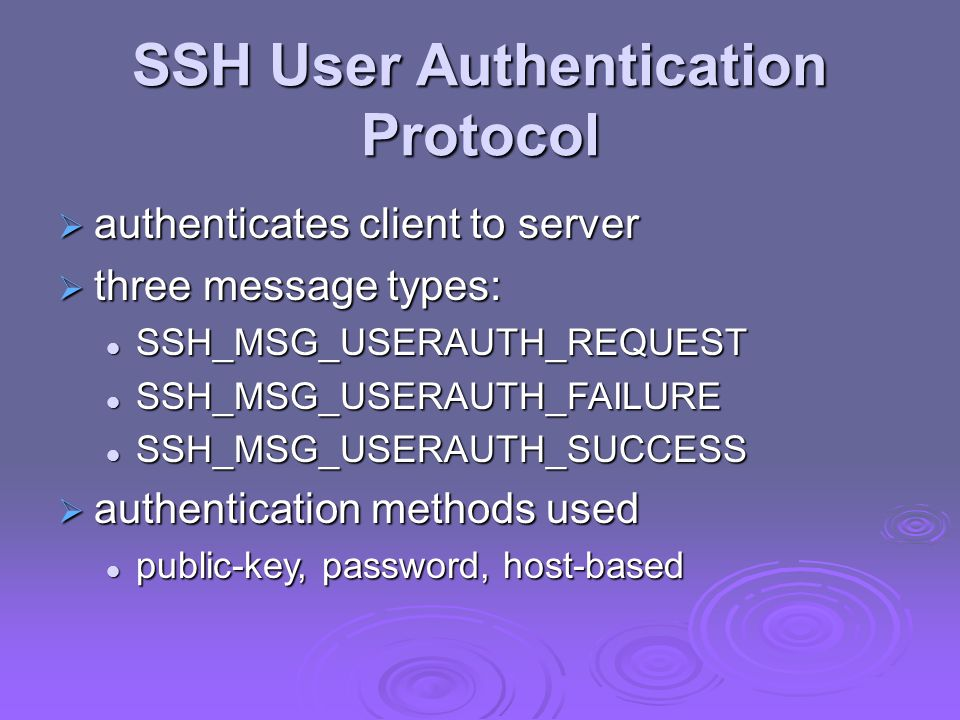 SSH User Authentication Protocol  authenticates client to server  three message types: SSH_MSG_USERAUTH_REQUEST SSH_MSG_USERAUTH_REQUEST SSH_MSG_USERAUTH_FAILURE SSH_MSG_USERAUTH_FAILURE SSH_MSG_USERAUTH_SUCCESS SSH_MSG_USERAUTH_SUCCESS  authentication methods used public-key, password, host-based public-key, password, host-based