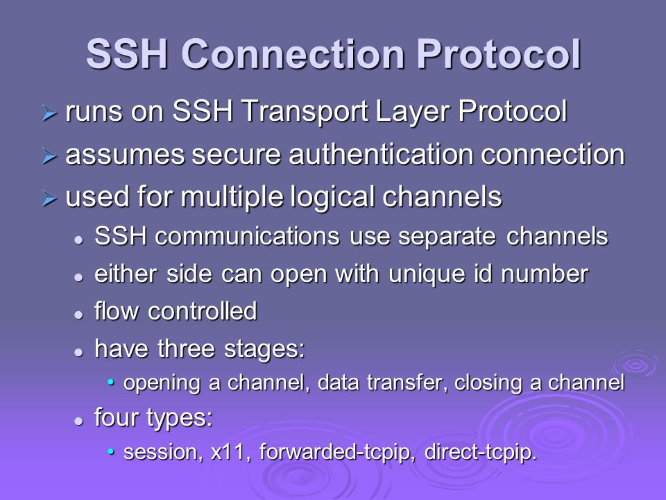 SSH Connection Protocol  runs on SSH Transport Layer Protocol  assumes secure authentication connection  used for multiple logical channels SSH communications use separate channels SSH communications use separate channels either side can open with unique id number either side can open with unique id number flow controlled flow controlled have three stages: have three stages: opening a channel, data transfer, closing a channelopening a channel, data transfer, closing a channel four types: four types: session, x11, forwarded-tcpip, direct-tcpip.session, x11, forwarded-tcpip, direct-tcpip.