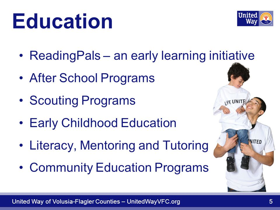 Education ReadingPals – an early learning initiative After School Programs Scouting Programs Early Childhood Education Literacy, Mentoring and Tutoring Community Education Programs United Way of Volusia-Flagler Counties – UnitedWayVFC.org 5