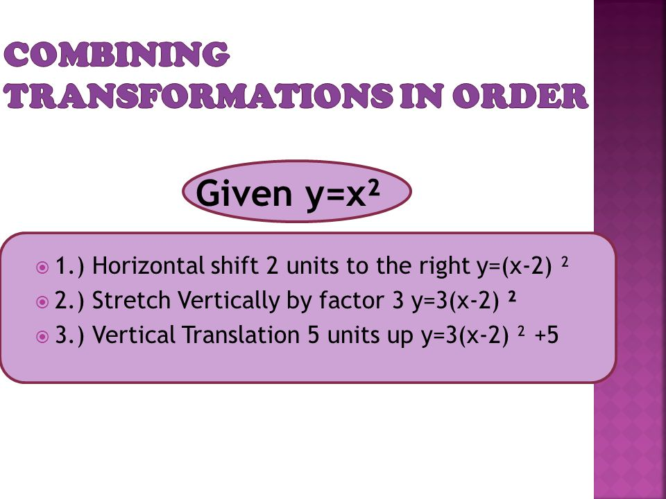  1.) Horizontal shift 2 units to the right y=(x-2) ²  2.) Stretch Vertically by factor 3 y=3(x-2) ²  3.) Vertical Translation 5 units up y=3(x-2) ²