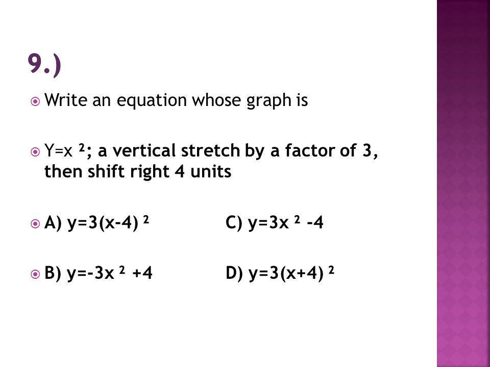  Write an equation whose graph is  Y=x ²; a vertical stretch by a factor of 3, then shift right 4 units  A) y=3(x-4) ²C) y=3x ² -4  B) y=-3x ² +4D) y=3(x+4) ²