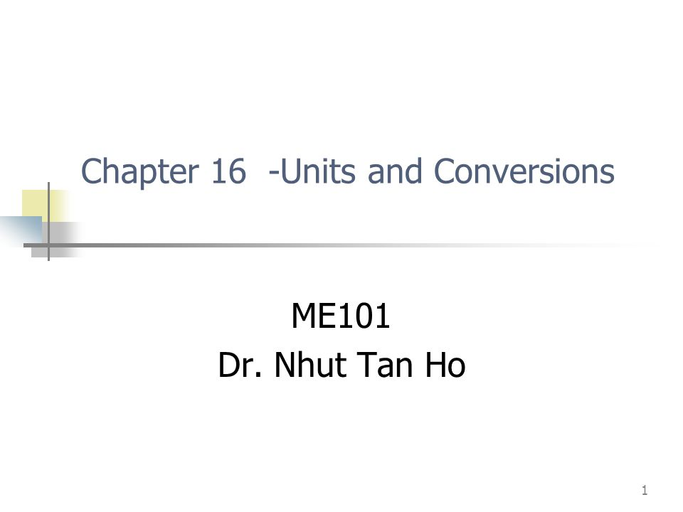 1 Chapter 16 -Units and Conversions ME101 Dr. Nhut Tan Ho