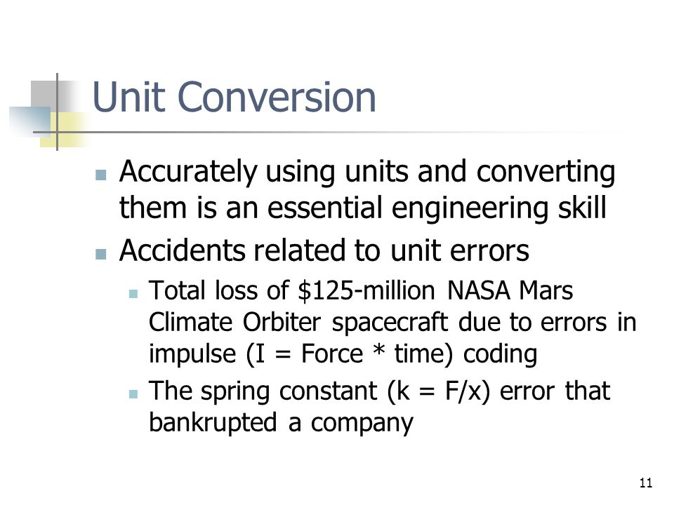 11 Unit Conversion Accurately using units and converting them is an essential engineering skill Accidents related to unit errors Total loss of $125-mi