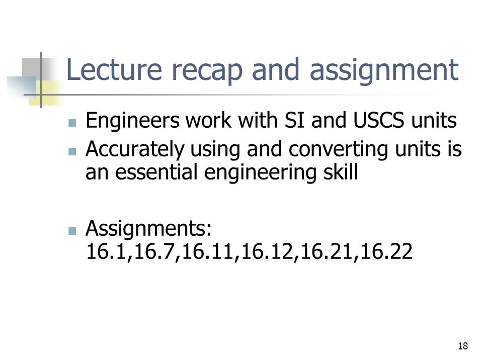18 Lecture recap and assignment Engineers work with SI and USCS units Accurately using and converting units is an essential engineering skill Assignme