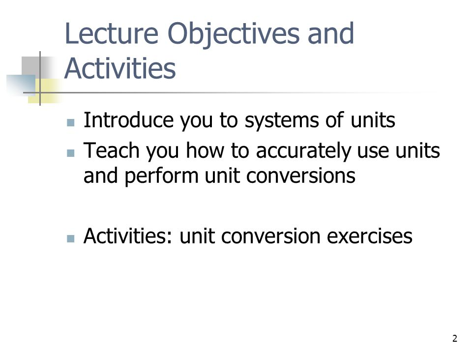 2 Lecture Objectives and Activities Introduce you to systems of units Teach you how to accurately use units and perform unit conversions Activities: u