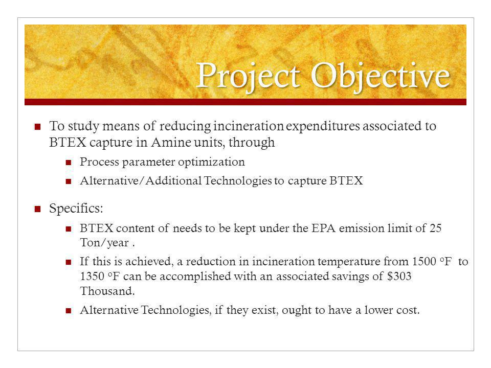 Project Methodology Discuss Existing Simulators and compare their capabilities of predicting Acid Gas flowrate and composition BTEX capture Determine ways of using these simulators to make approximate predictions Assess the ability of process parameter manipulation to achieve the reduction of BTEX capture goal.