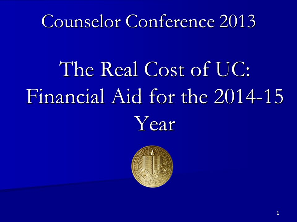 1 The Real Cost of UC: Financial Aid for the 2014-15 Year Counselor Conference 2013