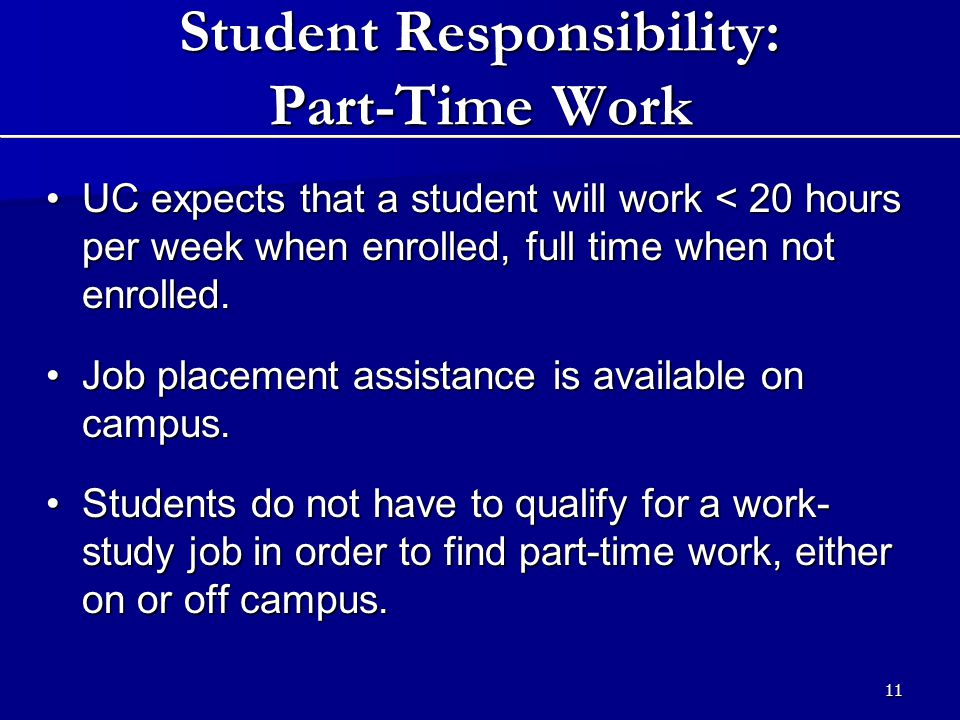 11 Student Responsibility: Part-Time Work UC expects that a student will work < 20 hours per week when enrolled, full time when not enrolled.UC expects that a student will work < 20 hours per week when enrolled, full time when not enrolled.
