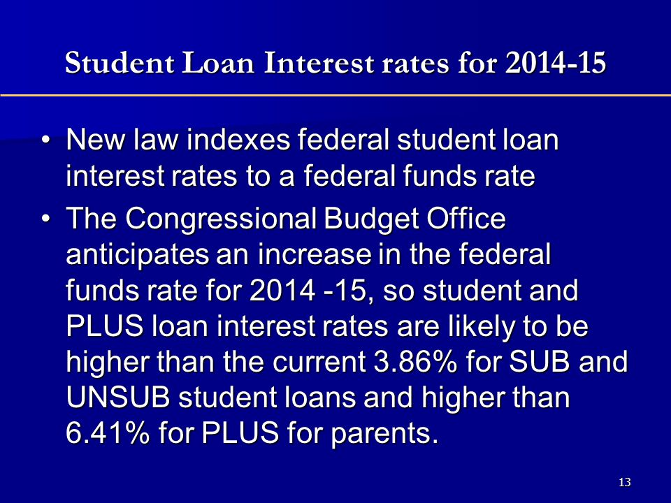 Student Loan Interest rates for 2014-15 New law indexes federal student loan interest rates to a federal funds rateNew law indexes federal student loan interest rates to a federal funds rate The Congressional Budget Office anticipates an increase in the federal funds rate for 2014 -15, so student and PLUS loan interest rates are likely to be higher than the current 3.86% for SUB and UNSUB student loans and higher than 6.41% for PLUS for parents.The Congressional Budget Office anticipates an increase in the federal funds rate for 2014 -15, so student and PLUS loan interest rates are likely to be higher than the current 3.86% for SUB and UNSUB student loans and higher than 6.41% for PLUS for parents.
