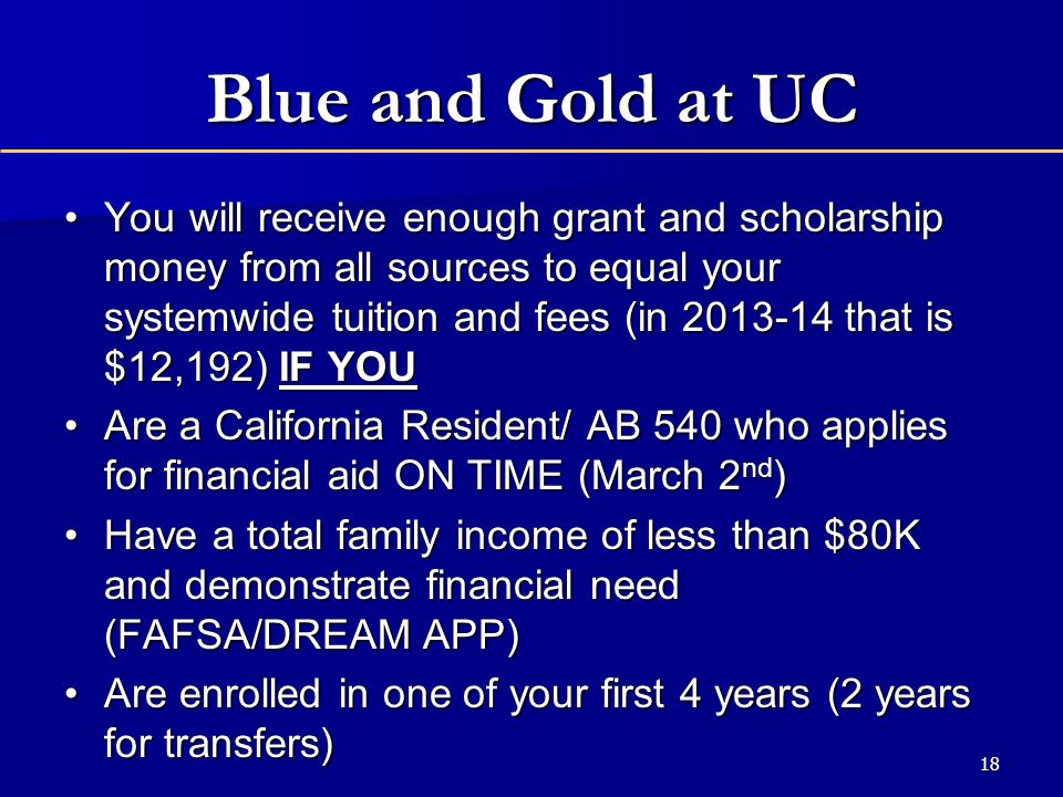 Blue and Gold at UC You will receive enough grant and scholarship money from all sources to equal your systemwide tuition and fees (in 2013-14 that is $12,192) IF YOUYou will receive enough grant and scholarship money from all sources to equal your systemwide tuition and fees (in 2013-14 that is $12,192) IF YOU Are a California Resident/ AB 540 who applies for financial aid ON TIME (March 2 nd )Are a California Resident/ AB 540 who applies for financial aid ON TIME (March 2 nd ) Have a total family income of less than $80K and demonstrate financial need (FAFSA/DREAM APP)Have a total family income of less than $80K and demonstrate financial need (FAFSA/DREAM APP) Are enrolled in one of your first 4 years (2 years for transfers)Are enrolled in one of your first 4 years (2 years for transfers) 18
