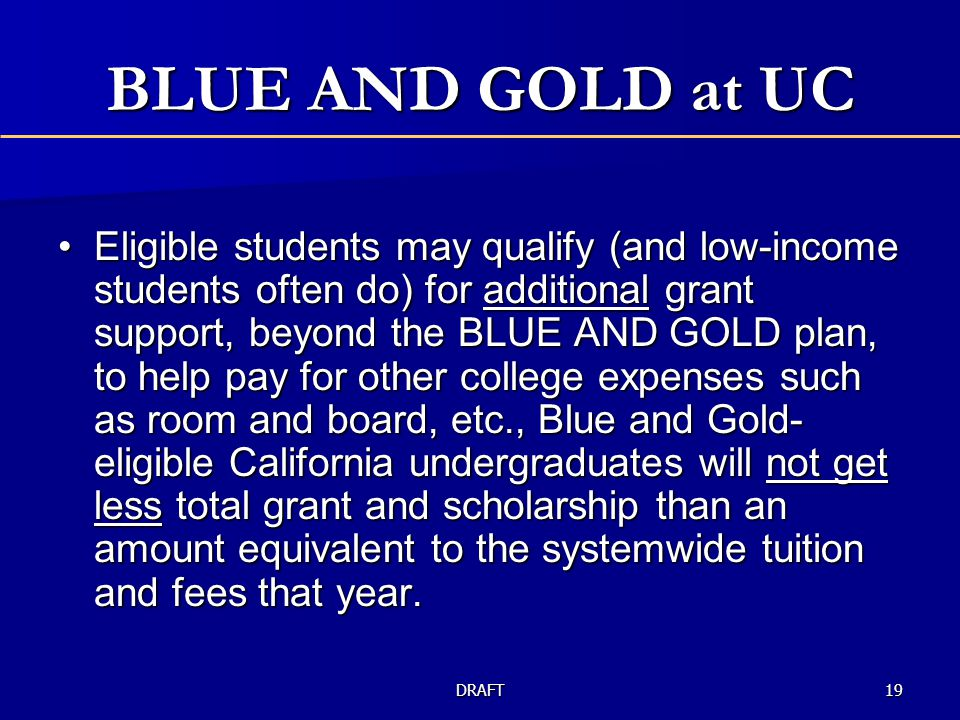 BLUE AND GOLD at UC Eligible students may qualify (and low-income students often do) for additional grant support, beyond the BLUE AND GOLD plan, to help pay for other college expenses such as room and board, etc., Blue and Gold- eligible California undergraduates will not get less total grant and scholarship than an amount equivalent to the systemwide tuition and fees that year.Eligible students may qualify (and low-income students often do) for additional grant support, beyond the BLUE AND GOLD plan, to help pay for other college expenses such as room and board, etc., Blue and Gold- eligible California undergraduates will not get less total grant and scholarship than an amount equivalent to the systemwide tuition and fees that year.