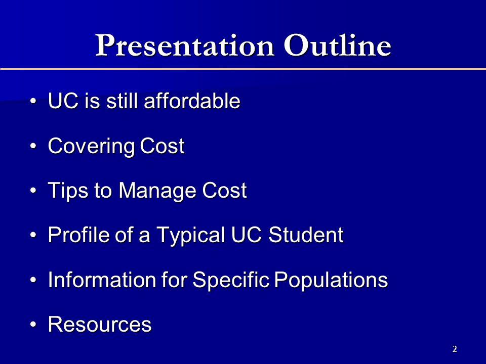 Presentation Outline UC is still affordableUC is still affordable Covering CostCovering Cost Tips to Manage CostTips to Manage Cost Profile of a Typical UC StudentProfile of a Typical UC Student Information for Specific PopulationsInformation for Specific Populations ResourcesResources 2